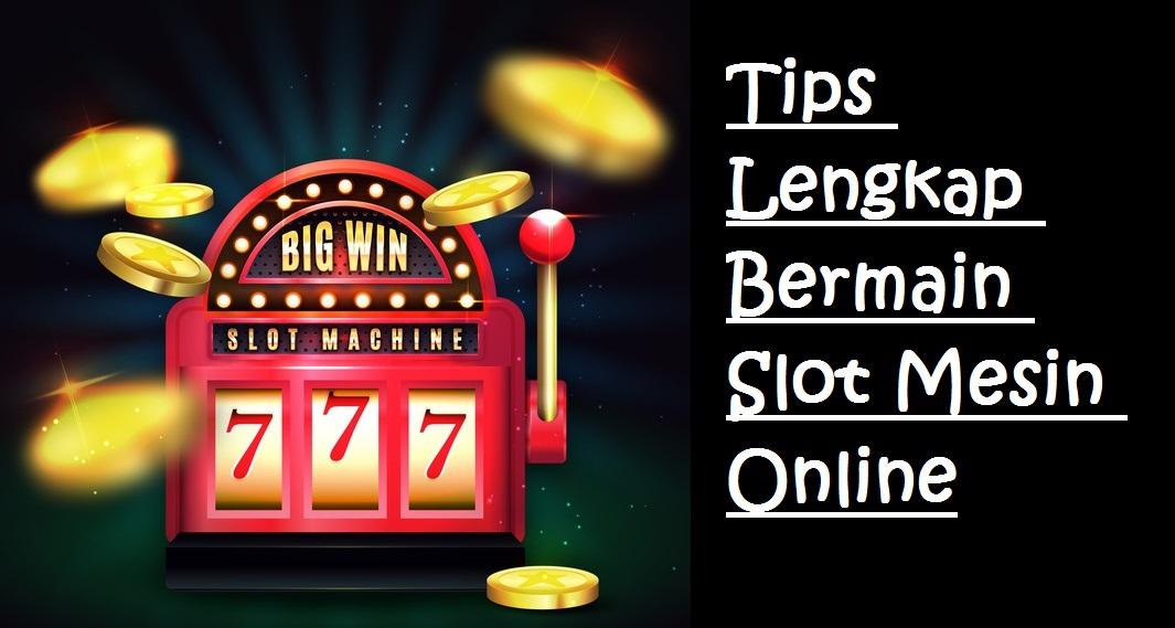 Tips Lengkap Bermain Slot Mesin Online
