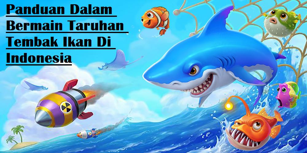 Panduan Dalam Bermain Taruhan Tembak Ikan Di Indonesia